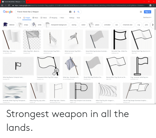 Emoji, Google, and News: X  French World War 2 Weapon - GX  https://www.google.com/search?q=Surrender+Flag+png&rlz=1C1CHBF_en-GBAU847AU847&source= Inms&tbm=isch&sa=X&ved=0ahUKEwj_4YXEmZDjAhVTSXOKHeasDGcQ_AUIECgB&biw=1504&bih=...  Google  French World War 2 Weapon  Sign in  SafeSearch  All  Images  E News  Shopping  More  Settings  Videos  Tools  Peace?  tattered  waving  empty  white  transparent background  animated  minamoto clan  pole  vector  SOS  svg  реace  White flag - Wikipedia  White Surrender Flag PNG I...  Emoji White flag Emoticon Surrende...  White Flag PNG - Black An...  White Surrender Flag PNG I...  Surrender Flag - White Fla...  Waving White Flag Clip Art at Cl...  en wikipedia.org  kisspng.com  pixelsquid.com  pixelsquid.com  kisspng.com  seekpng.com  clker.com  Transparent White Flag PNG Images  White flag Banner Computer Icons ...  White flag - Surrender or S...  Emoji White flag Emoticon Sur...  Waving White Flag Clip Art at Clk...  Flag, surrender, white flag icon  clker.com  iconfinder.com  kisspng.com  nicepng.com  em-cat.blogspot.com  kisspng.com  FP  Clip art Flag Design Download Graphics...  Surrender White Flag Png Transparent...  White Flag Png (93+ images in ...  White Flag Png, png collec...  White Flag Icons - Downlo..  White Flag Computer Icons Surrende...  thenounproject.com  sclance.com  nicepng.com  imgbin.com  kisspng.com  sccpre.cat Strongest weapon in all the lands.