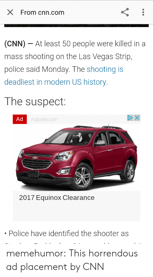 cnn.com, Police, and Tumblr: X From cnn.com  (CNN)-At least 50 people were killed in a  mass shooting on the Las Vegas Strip,  police said Monday. The shooting is  deadliest in modern US history  The suspect:  Ad  Autosite.com  2017 Equinox Clearance  Police have identified the shooter as memehumor:  This horrendous ad placement by CNN