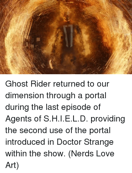 Doctor, Ghost Rider , and Love: X Ghost Rider returned to our dimension through a portal during the last episode of Agents of S.H.I.E.L.D. providing the second use of the portal introduced in Doctor Strange within the show.  (Nerds Love Art)