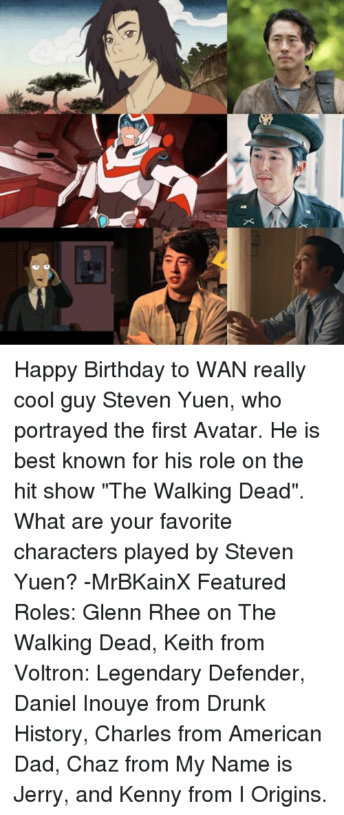 "American Dad, Drunk, and Memes: X Happy Birthday to WAN really cool guy Steven Yuen, who portrayed the first Avatar. He is best known for his role on the hit show ""The Walking Dead"". What are your favorite characters played by Steven Yuen? -MrBKainX Featured Roles:  Glenn Rhee on The Walking Dead, Keith from Voltron: Legendary Defender, Daniel Inouye from Drunk History, Charles from American Dad, Chaz from My Name is Jerry, and Kenny from I Origins."