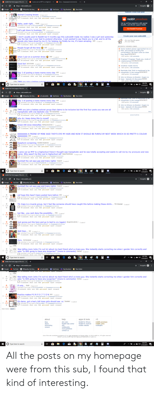 Anime, Best Friend, and Fanfiction: X  I came out as MTF to a highschoX  Zero. : traaaaaaannnnnnnnnns  reddit: the front page of the inte  https://old.reddit.com  Incognito  IHE Big Numbers  G Google  New folder  [W Wikipedia, the fre...  同 FanFiction  YouTube  all subreddits  Submit a new text pOst  SAUSYPUoudna/i xad  Animal Crossing knows (i.imgur.com)  submitted 2 hours ago by Dyxan to r/traaaaaaannnnnnnnnns  reddit premium  save hide give award report crosspost  Get an ad-free experience with special  benefits, and directly support Reddit.  Haha, yeah right... FLAIR (imgur.com)  submitted 6 hours ago by throwaway694585 to r/traaaaaaannnnnnnnnns  comments share save hide give award report crosspost  Get Reddit Premium  Let's get down to business FTM (imgur.com)  3 217  submitted 3 hours ago by throwaway694585 to r/traaaaaaannnnnnnnnns  4 comments share save hide give award report crosspost  Create your own subreddit  I don't usually post to Reddit but 9 months ago this subreddit made me realize I was a girl and yesterday  was the last day I ever had to pretend otherwise. I just wanted to say thank you to y'all, and to all the  4 391  ...for your favorite game.  ...for your hobby.  people who have stood by me irl, for helping me finally be me, it's been amazing. MTF (i.redd.it)  submitted 7 hours ago by angryjester1 to r/traaaannntnutnutennnns  5 comments share save hide give award report crosspost  RECENTLY VIEWED LINKS  People forget all the time MTF (i.redd.it)  Some random person approached me on  PSN, and instead of ending the  5 235  submitted 5 hours ago by The-Lazy-Lemur to r/traaaaaaannnnnnnnnns  2 comments share save hide give award report crosspost  conversation I let them come as close  they liked Anime Part 4  4327 points | 100 comments  when I put on a summer dress  MTF  (i.redd.it)  6 402  submitted 8 hours ago by verkommenbisinsmark to r/traaaaaaannnnnnnnnns  20 comments share save hide give award report crosspost  Progress? Progress! Thank you, m