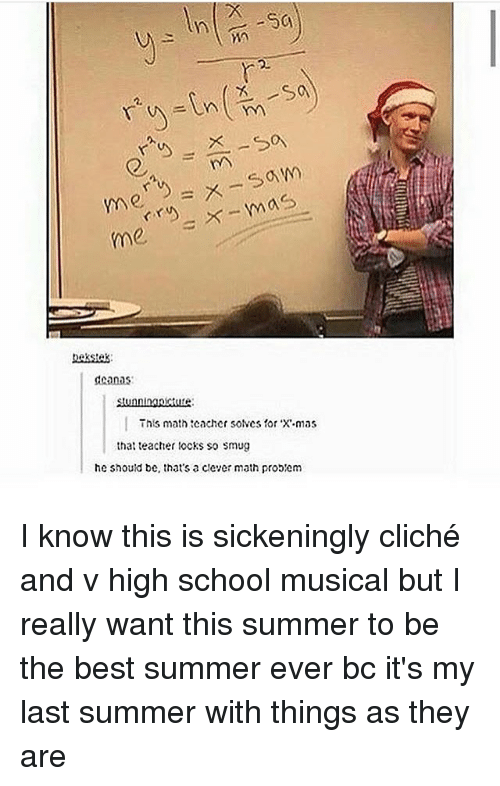 High School Musical, Memes, and School: X- mas  me  deanas  This math teacher SONCS for mas  that teacher locks so smug  he should be, that's a clever math probem I know this is sickeningly cliché and v high school musical but I really want this summer to be the best summer ever bc it's my last summer with things as they are