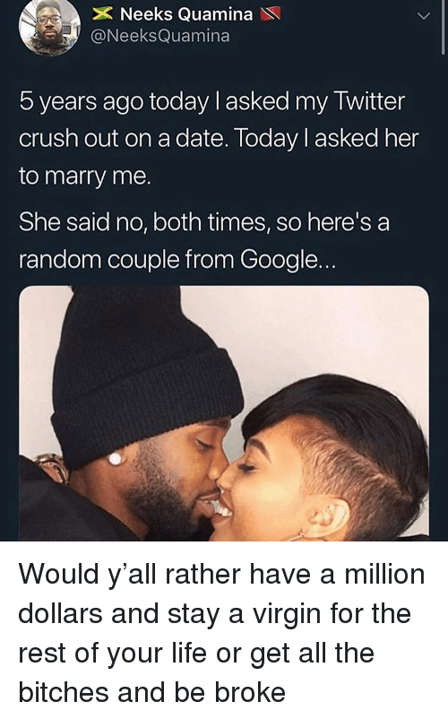 Crush, Google, and Life: X Neeks Quamina  ONeeksQuamina  5 years ago today l asked my Twitter  crush out on a date. Today l asked her  to marry me.  She said no, both times, so here's a  random couple from Google. Would y'all rather have a million dollars and stay a virgin for the rest of your life or get all the bitches and be broke