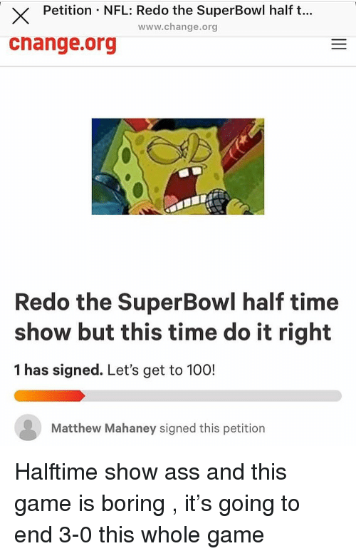 Anaconda, Ass, and Nfl: X Petition NFL: Redo the SuperBowl half t..  cnange.org  www.change.org  Redo the SuperBowl half time  show but this time do it right  1 has signed. Let's get to 100!  Matthew Mahaney signed this petition Halftime show ass and this game is boring , it's going to end 3-0 this whole game