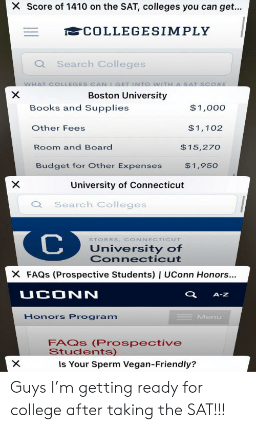 Books, College, and Vegan: X Score of 1410 on the SAT, colleges you can get...  COLLEGESIMPLY  Q Search Colleges  WHAT COLLEGES CAN IGET INTO WITH  X  A SAT SCORE  Boston University  Books and Supplies  $1,000  Other Fees  $1,102  $15,270  Room and Board  Budget for Other Expenses  $1,950  University of Connecticut  Search Colleges  C  STORRS, CONNECTICUT  University of  Connecticut  X FAQS (Prospective Students) | UConn Honors...  UCONN  A-Z  Honors Program  Menu  FAQS (Prospective  Students)  Is Your Sperm Vegan-Friendly?  X Guys I'm getting ready for college after taking the SAT!!!