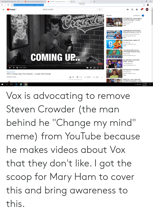 "Dogs, Meme, and Minecraft: X  Submit to PewdiepieSubmissions X  New Tab  M Research First Interview - Call-Ce  (55) VOX is Trying to Ban This Ch X  X  New Tab  https://www.youtube.com/watch?v=oQbpbsY7qVQ  Premium  steven crowder  Up next  AUTOPLAY  LOUDER WILTH  Yernucdor  VOX REBUTTAL: Conservatives  Control the Media?! | Louder..  StevenCrowder  QUP 20  ROWDE  VOX  REBUTTAL  682K views  23:16  New  AVENGERS BUT WITH DOGS  Minecraft Diversity 3 | Part 18  MINECRAF  AVENGERS  HITH DOGS  ARENA  Mug Chu  YOGSCAST Lewis & Simon  Recommended for you  New  22:31  CHICKEN KING | GMOD TTT  Hat Films  Recommended for you  New  20:30  I was sponsored to use an  increasingly ridiculous deck...  COMING UP.  RTGame  Recommended for you  33:54  .  Dan Aykroyd's Crystal Skull  Vodka - JonTron  DAR AURROUD  VODKA  JonTronShow  Recommended for you  21:59  0:12 10:20  My Response to my Editors  PewDiePie  #MugClub #LWC  Recommended for you  VOX is Trying to Ban This Channel... | Louder with Crowder  New  328,342 views  10:38  45K  1.1K  SHARE  ESAVE  REBUTTAL: Vox's Latest Anti-  lestAlnd  Gun/NRA Propaganda! Loude...  11:42 AM  e  1/06/2019 Vox is advocating to remove Steven Crowder (the man behind he ""Change my mind"" meme) from YouTube because he makes videos about Vox that they don't like. I got the scoop for Mary Ham to cover this and bring awareness to this."