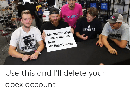 Memes, Apex, and Video: X-TR  095  ケダモノ  P  X-TRLME  SOUND  INVEST  Me and the boys  making memes  from  BEAST  BEAST  Mr. Beast's video Use this and I'll delete your apex account