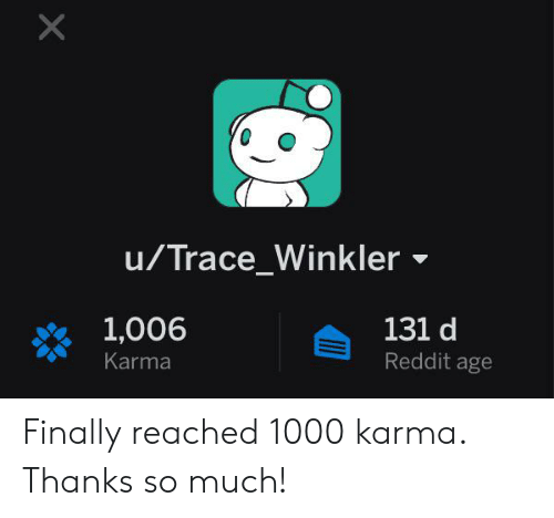 Reddit, Karma, and Trace: X  u/Trace_Winkler  1,006  131 d  Reddit age  Karma Finally reached 1000 karma. Thanks so much!