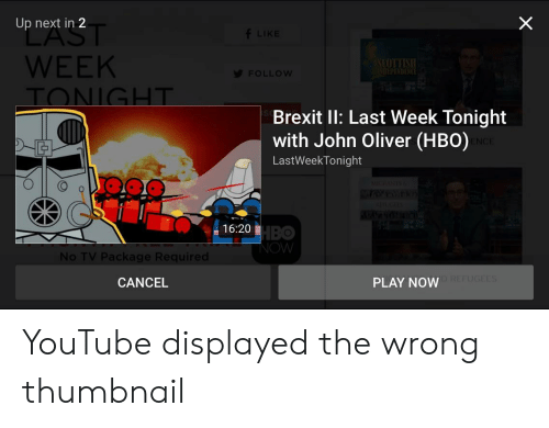 Hbo, youtube.com, and John Oliver: X  Up next in 2  f LIKE  WEEK  SCOTTISH  INDEPENDENCE  FOLLOW  TONIGHT  Brexit II: Last Week Tonight  with John Oliver (HBO)  ENCE  LastWeekTonight  MIGRANTS  S  AC  16:20 HBO  NOW  No TV Package Required  CANCEL  PLAY NOW REFUGEES YouTube displayed the wrong thumbnail