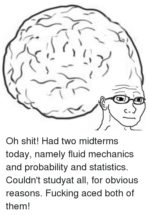 Dank, 🤖, and Oh Shit: X/  V Oh shit! Had two midterms today, namely fluid mechanics and probability and statistics. Couldn't studyat all, for obvious reasons.  Fucking aced both of them!
