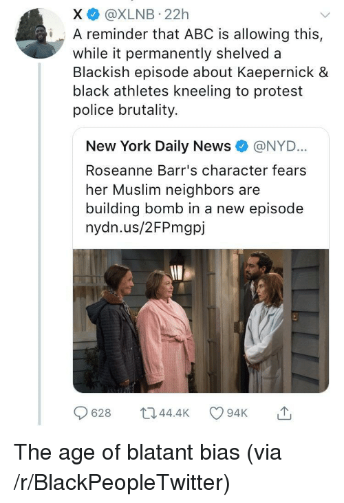 Abc, Blackpeopletwitter, and Muslim: X @XLNB 22h  iA reminder that ABC is allowing this,  while it permanently shelved a  Blackish episode about Kaepernick &  black athletes kneeling to protest  police brutality.  New York Daily News e》 @NYD..  Roseanne Barr's character fears  her Muslim neighbors are  building bomb in a new episode  nydn.us/2FPmgpj  628 044.4 94K <p>The age of blatant bias (via /r/BlackPeopleTwitter)</p>