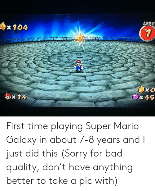 Bad, Sorry, and Super Mario: x104  x46 First time playing Super Mario Galaxy in about 7-8 years and I just did this (Sorry for bad quality, don't have anything better to take a pic with)