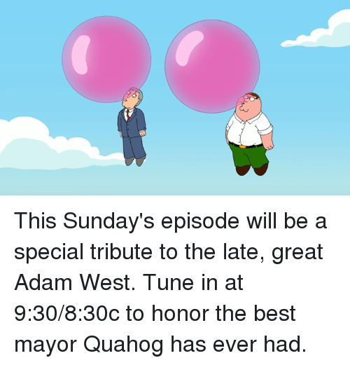 Dank, Best, and Adam West: x3 This Sunday's episode will be a special tribute to the late, great Adam West. Tune in at 9:30/8:30c to honor the best mayor Quahog has ever had.