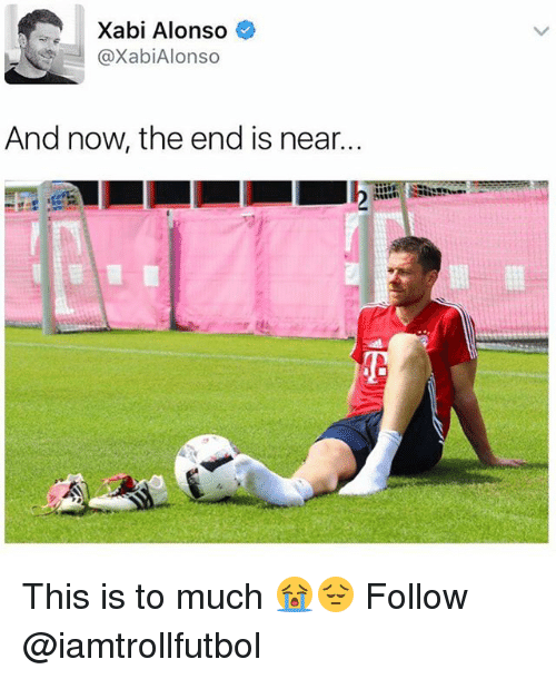 Memes, 🤖, and Now: Xabi Alonso  @Xabi Alonso  And now the end is near. This is to much 😭😔 Follow @iamtrollfutbol