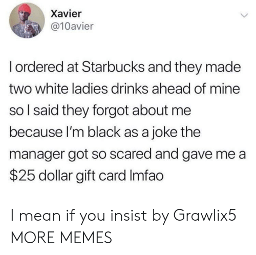 Dank, Memes, and Starbucks: Xavier  @10avier  Iordered at Starbucks and they made  two white ladies drinks ahead of mine  so I said they forgot about me  because I'm black as a joke the  manager got so scared and gave me a  $25 dollar gift card Imfao I mean if you insist by Grawlix5 MORE MEMES