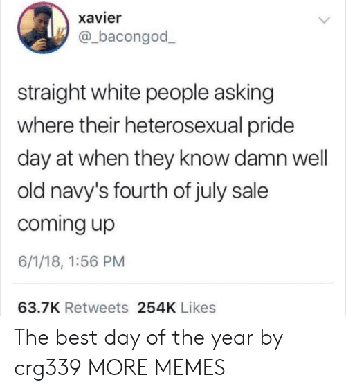 Dank, Memes, and Target: xavier  @bacongod  straight white people asking  where their heterosexual pride  day at when they know damn well  old navy's fourth of july sale  coming up  6/1/18, 1:56 PM  63.7K Retweets 254K Likes The best day of the year by crg339 MORE MEMES