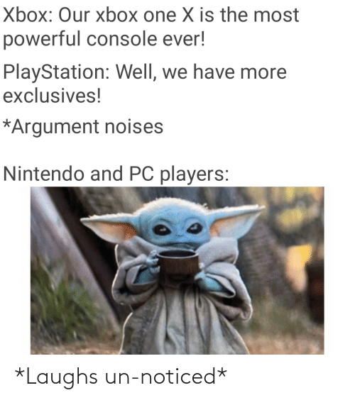 Nintendo, PlayStation, and Xbox One: Xbox: Our xbox one X is the most  powerful console ever!  PlayStation: Well, we have more  exclusives!  *Argument noises  Nintendo and PC players: *Laughs un-noticed*