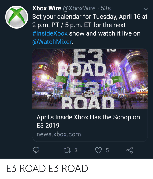 News, Xbox, and Calendar: Xbox Wire @XboxWire 53s  Set your calendar for Tuesday, April 16 at  2 p.m. PT/ 5 p.m. ET for the next  #InsideXbox show and watch it live on  @WatchMixer  April's Inside Xbox Has the Scoop on  E3 2019  news.xbox.com E3 ROAD E3 ROAD
