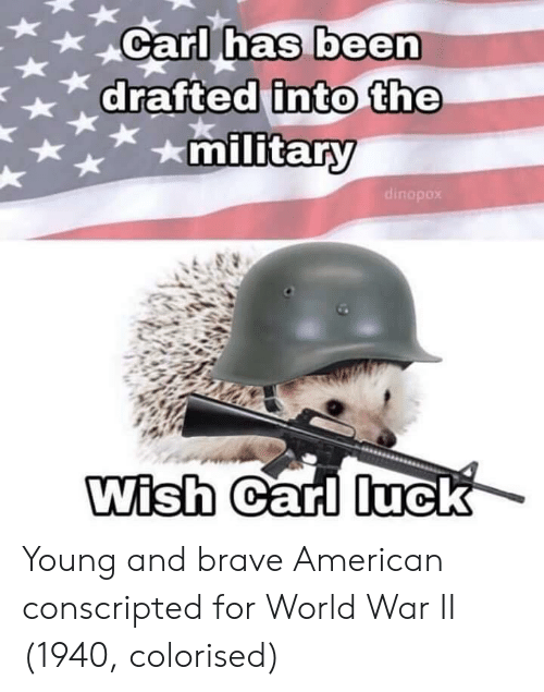Nas, American, and Brave: XCarl nas been  has  military  dinopox  Wish  Garl luck Young and brave American conscripted for World War II (1940, colorised)