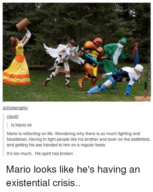 Memes, Existentialism, and 🤖: xchickengirlx  clavid:  Is Mario ok  Mario is reflecting on life. Wondering why there is so much fighting and  bloodshed. Having to fight people like his brother and lover on the battlefield,  and getting his ass handed to him on a regular basis  It's too much. His spirit has broken Mario looks like he's having an existential crisis..