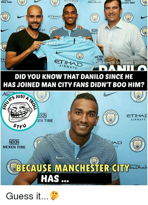 Boo, Memes, and Guess: XEN TIRE  er  EXEN TIRE  ETIHAD  DSN  EN  NEXEN  TIR  ETIHAD  AIRWAYS  UMMER SIGNINGS 2017/18  DID YOU KNOW THAT DANILO SINCE HE  HAS JOINED MAN CITY FANS DIDN'T BOO HIM?  S JUST  EN TIRE  AIRWAYS  NDGN  NEXEN TIRE  AD  Y S  CHES  Dhab  CAUSE MANCHESTER CITY  HAS Guess it...🤔