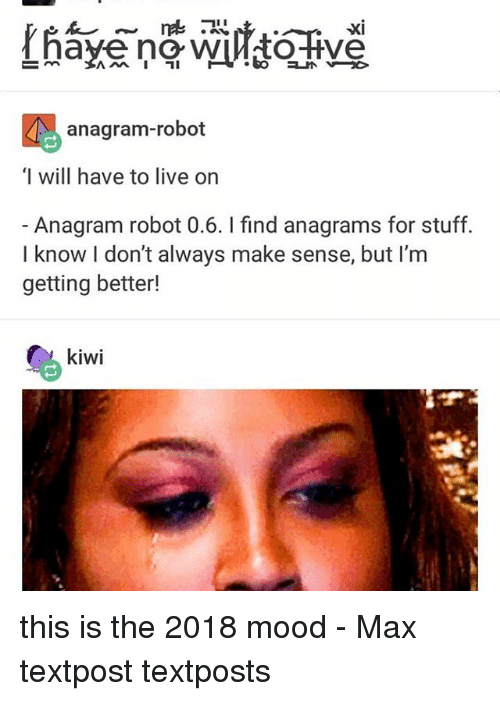 Memes, Mood, and Anagram: XI  anagram-robot  I will have to live on  Anagram robot 0.6. I find anagrams for stuff.  I know I don't always make sense, but I'm  getting better!  kiwi this is the 2018 mood - Max textpost textposts
