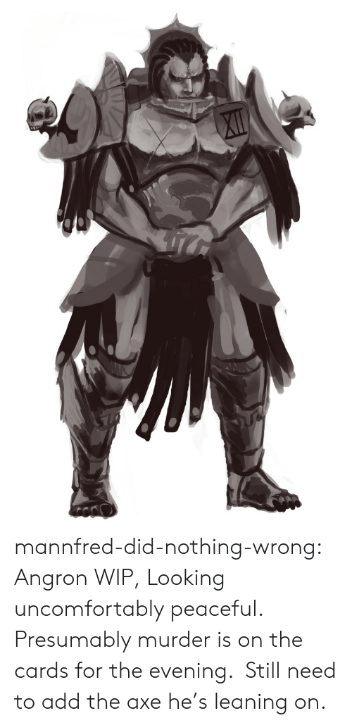 Tumblr, Blog, and Murder: XI mannfred-did-nothing-wrong:  Angron WIP, Looking uncomfortably peaceful. Presumably murder is on the cards for the evening. Still need to add the axe he's leaning on.