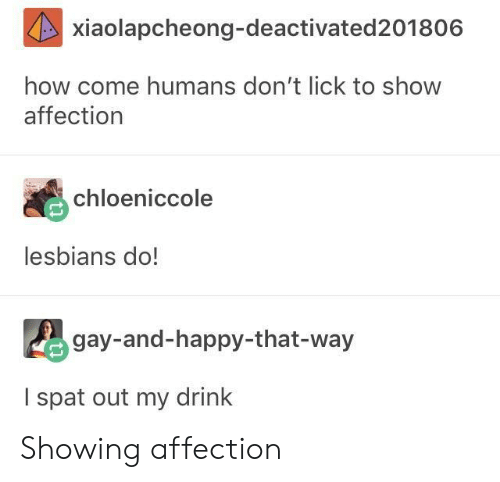 Lesbians, Happy, and How: xiaolapcheong-deactivated201806  how come humans don't lick to show  affection  chloeniccole  lesbians do!  gay-and-happy-that-way  I spat out my drink Showing affection