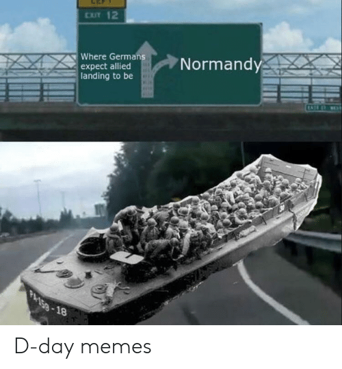 Memes, History, and D-Day: XIT 12  Where Germans  expect allied  landing to be  Normandy  AT  P&159-18 D-day memes