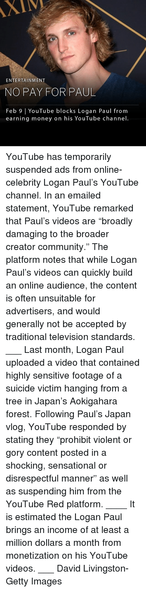"Community, Memes, and Money: XIV  ENTERTAINMENT  NO PAY FOR PAUL  Feb 9 | YouTube blocks Logan Paul from  earning money on his YouTube channel YouTube has temporarily suspended ads from online-celebrity Logan Paul's YouTube channel. In an emailed statement, YouTube remarked that Paul's videos are ""broadly damaging to the broader creator community."" The platform notes that while Logan Paul's videos can quickly build an online audience, the content is often unsuitable for advertisers, and would generally not be accepted by traditional television standards. ___ Last month, Logan Paul uploaded a video that contained highly sensitive footage of a suicide victim hanging from a tree in Japan's Aokigahara forest. Following Paul's Japan vlog, YouTube responded by stating they ""prohibit violent or gory content posted in a shocking, sensational or disrespectful manner"" as well as suspending him from the YouTube Red platform. ____ It is estimated the Logan Paul brings an income of at least a million dollars a month from monetization on his YouTube videos. ___ David Livingston-Getty Images"