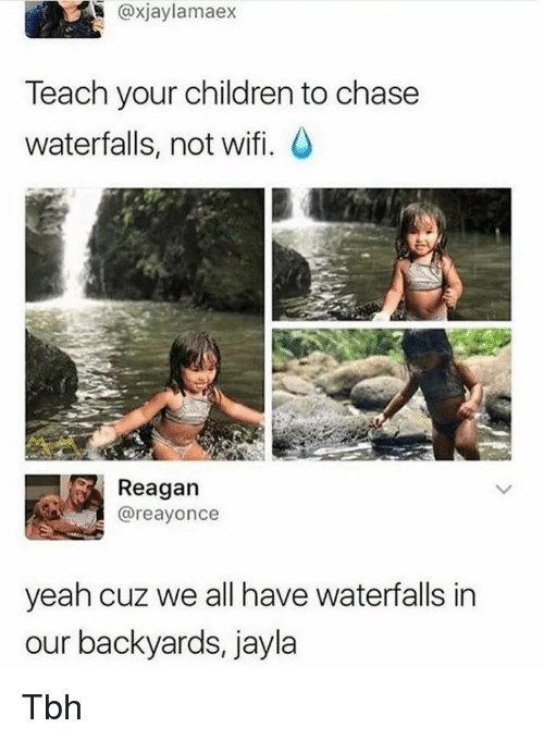 Children, Tbh, and Yeah: @xjaylamaex  Teach your children to chase  waterfalls, not wifi.  Reagan  @reayonce  yeah cuz we all have waterfalls in  our backyards, jayla Tbh