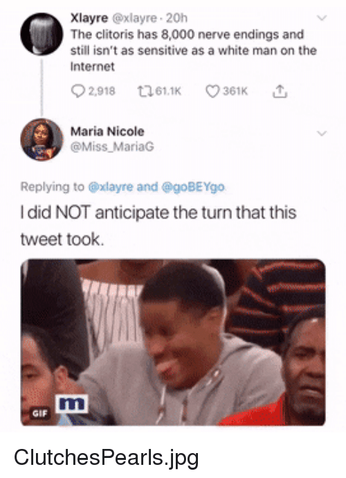 Gif, Internet, and Clitoris: Xlayre @xlayre 20h  The clitoris has 8,000 nerve endings and  still isn't as sensitive as a white man on the  Internet  2,918 61 O 361K  Maria Nicole  @Miss MariaG  Replying to @xlayre and @goBEYgo  I did NOT anticipate the turn that this  tweet took.  Tt  GIF ClutchesPearls.jpg
