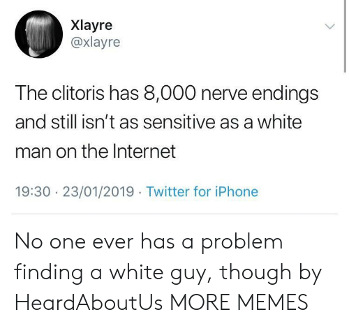 Dank, Internet, and Iphone: Xlayre  @xlayre  The clitoris has 8,000 nerve endings  and still isn't as sensitive as a white  man on the Internet  19:30 23/01/2019 Twitter for iPhone No one ever has a problem finding a white guy, though by HeardAboutUs MORE MEMES
