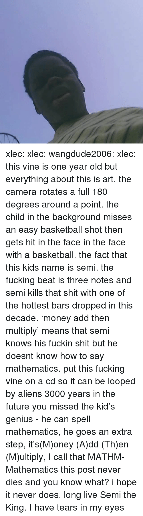 Basketball, Fucking, and Future: xlec:  xlec:  wangdude2006:  xlec:  this vine is one year old but everything about this is art. the camera rotates a full 180 degrees around a point. the child in the background misses an easy basketball shot then gets hit in the face in the face with a basketball. the fact that this kids name is semi. the fucking beat is three notes and semi kills that shit with one of the hottest bars dropped in this decade. 'money add then multiply' means that semi knows his fuckin shit but he doesnt know how to say mathematics. put this fucking vine on a cd so it can be looped by aliens 3000 years in the future  you missed the kid's genius - he can spell mathematics, he goes an extra step, it's(M)oney (A)dd (Th)en (M)ultiply, I call that MATHM-Mathematics    this post never dies and you know what? i hope it never does. long live Semi the King.   I have tears in my eyes