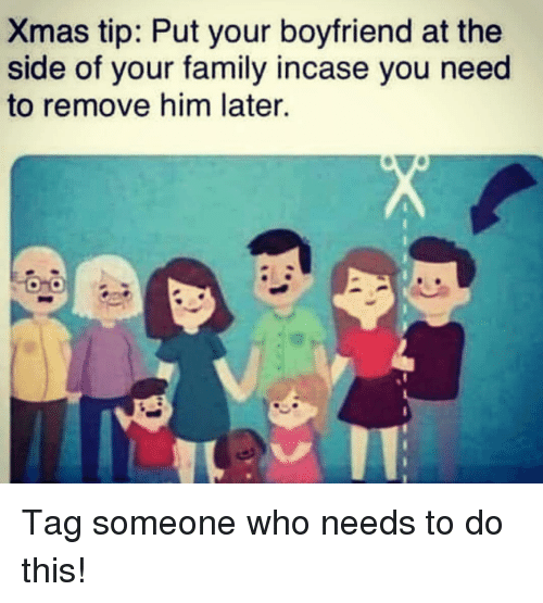 Family, Tag Someone, and Girl Memes: Xmas tip: Put your boyfriend at the  side of your family incase you need  to remove him later. Tag someone who needs to do this!