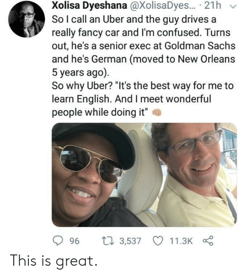 """Confused, Uber, and Best: Xolisa Dyeshana @XolisaDyes... 21h  So I call an Uber and the guy drives a  really fancy car and I'm confused. Turns  out, he's a senior exec at Goldman Sachs  and he's German (moved to New Orleans  5 years ago)  So why Uber? """"It's the best way for me to  learn English. And I meet wonderful  people while doing it""""  2  996 t 3,537 11.3K This is great."""