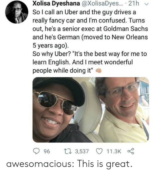 """Confused, Tumblr, and Uber: Xolisa Dyeshana @XolisaDyes... 21h  So I call an Uber and the guy drives a  really fancy car and I'm confused. Turns  out, he's a senior exec at Goldman Sachs  and he's German (moved to New Orleans  5 years ago)  So why Uber? """"It's the best way for me to  learn English. And I meet wonderful  people while doing it""""  2  996 t 3,537 11.3K awesomacious:  This is great."""