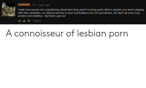 Lesbians, Shit, and Lesbian: xomimi  1 year ago  i hate how people are complaining about how they aren't sucking each other's nipples and aren't playing  with their assholes. no offense but this is how real lesbians do shit sometimes, we don't all wear long  acrylics and stilettos . but that's just me  Reply  56 A connoisseur of lesbian porn