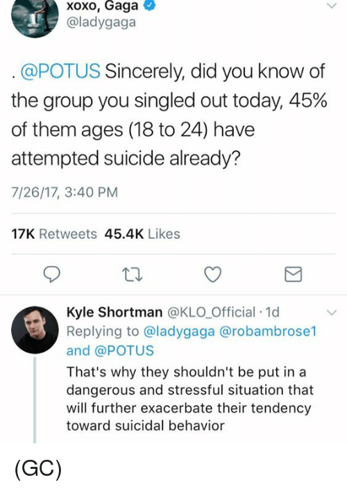 Memes, Sincerely, and Suicide: xoxo, Gaga  @ladygaga  @POTUS Sincerely, did you know of  the group you singled out today, 45%  of them ages (18 to 24) have  attempted suicide already?  7/26/17, 3:40 PM  17K Retweets 45.4K Likes  Kyle Shortman @KLO Official 1d  Replying to @ladygaga @robambrose1  and @POTUS  That's why they shouldn't be put in a  dangerous and stressful situation that  will further exacerbate their tendency  toward suicidal behavior (GC)