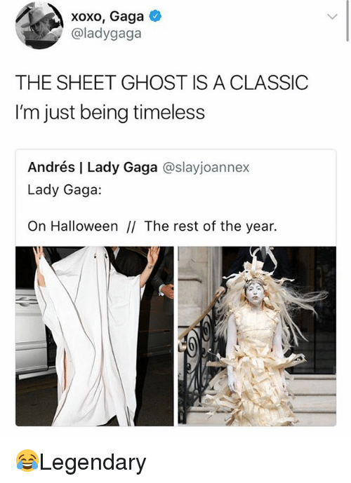 Halloween, Lady Gaga, and Memes: xoxo, Gaga  @ladygaga  THE SHEET GHOST IS A CLASSIC  I'm just being timeless  Andrés | Lady Gaga @slayjoannex  Lady Gaga:  On Halloween II The rest of the year. 😂Legendary