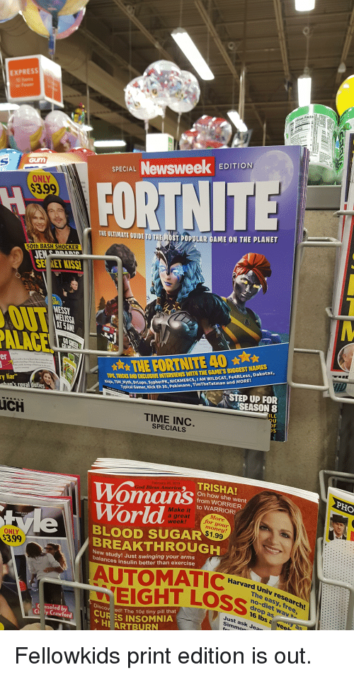 """Facts, God, and Money: XPRES  rition Facts  SPECIAL Newsweek EDITION  ONLY  $3.9  the  FORTNITE  THE ULTINATE GUIDE TO THE MOST POPULAR CAME ON THE PLANET  50th BASH SHOCKER  SE RET KISS  NESSY  MELISS  NAMES  IPS,TRICKS AND EXCLUSIVE INTERVIEWS WITH THE GAME'S BIGGEST  Ninja, TSM M  Tvotni Drupo, SypherPK, NICKMERCS, IAM WILDCAT, Fe4RLess, Dakotaz,  Typical Gamer  er  ry liar""""  r, Nick Eh 30, Pokimane, TimTheTatman and MORE  STEP UP FOR  an's roval duties  SEASON  ILL  UCH  TIME INC  SPECIALS  TRISHA!  February 25, 2019  oman's  World  BREAKTHROUGH  God Bless Americ  On how she went  from WORRIER  to WARRIOR!  Make it  great  week!  lore  for you  money  $1.99  I  BLOOD SUGAR  ONLY  399  ew study! Just swinging your arms  alances insulin better than exercise  Harvard Univ research!  EIGHT LeS S  The a  Ced The 10c tiny pill that  CUR ES INSOMNIA  Discov  C nsoled by  Ci ly Crawford  Just ask Jea  Simmon  HE ARTBURN"""