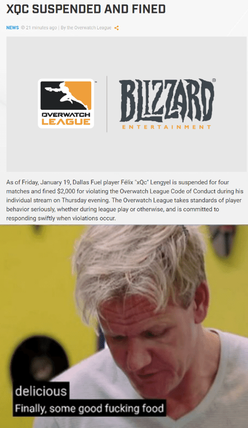 "Food, Friday, and Fucking: XQC SUSPENDED AND FINED  NEWS  21 minutes ago | By the Overwatch League  DVERWATCH  LEAGUE  ENTERTAINMENT  As of Friday, January 19, Dallas Fuel player Félix ""xQc"" Lengyel is suspended for four  matches and fined $2,000 for violating the Overwatch League Code of Conduct during his  individual stream on Thursday evening. The Overwatch League takes standards of player  behavior seriously, whether during league play or otherwise, and is committed to  responding swiftly when violations occur   delicious  Finally, some good fucking food"
