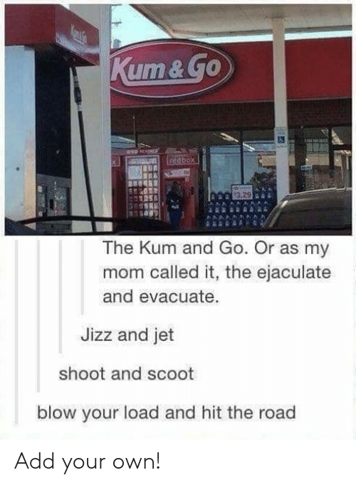 Jizz, The Road, and Mom: xt  The Kum and Go. Or as my  mom called it, the ejaculate  and evacuate  Jizz and jet  shoot and scoot  blow your load and hit the road Add your own!