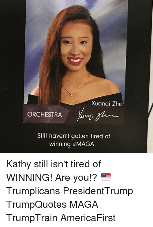 Memes, 🤖, and Zhu: Xuanqi Zhu  ORCHESTRA  Still haven't gotten tired of  winning Kathy still isn't tired of WINNING! Are you!? 🇺🇸 Trumplicans PresidentTrump TrumpQuotes MAGA TrumpTrain AmericaFirst
