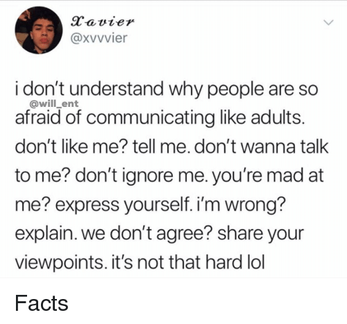 Facts, Lol, and Memes: Xvvvier  i don't understand why people are so  afraid of communicating like adults  don't like me? tell me. don't wanna talk  to me? don't ignore me. you're mad at  me? express yourself. i'm wrong  explain. we don't agree? share your  viewpoints. it's not that hard lol  @will_ent Facts