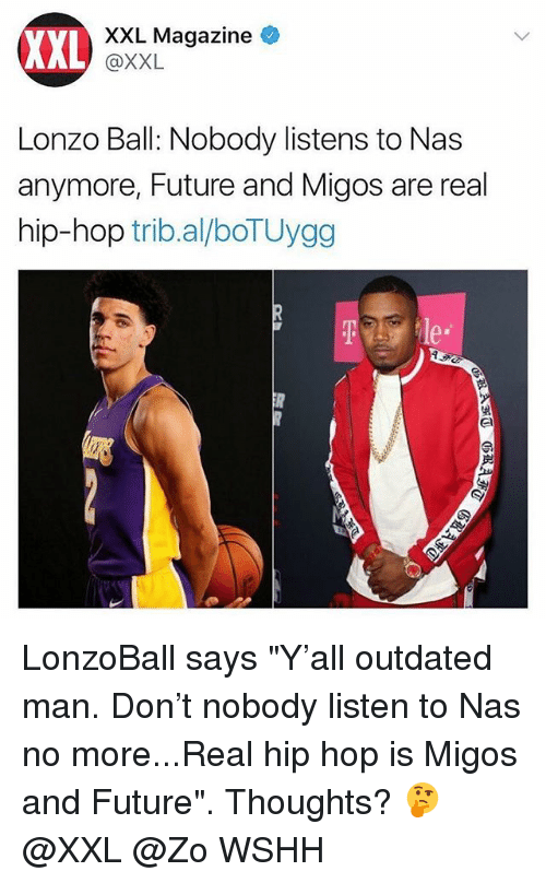 """Future, Memes, and Migos: XXL  XXL Magazine  @XXL  Lonzo Ball: Nobody listens to Nas  anymore, Future and Migos are real  hip-hop trib.al/boTUygg  e* LonzoBall says """"Y'all outdated man. Don't nobody listen to Nas no more...Real hip hop is Migos and Future"""". Thoughts? 🤔 @XXL @Zo WSHH"""