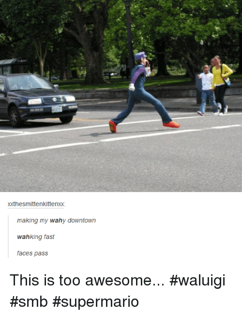 Awesome, Downtown, and Waluigi: xxthesmittenkittenxx  making my wahy downtown  wahking fast  faces pass This is too awesome... #waluigi #smb #supermario