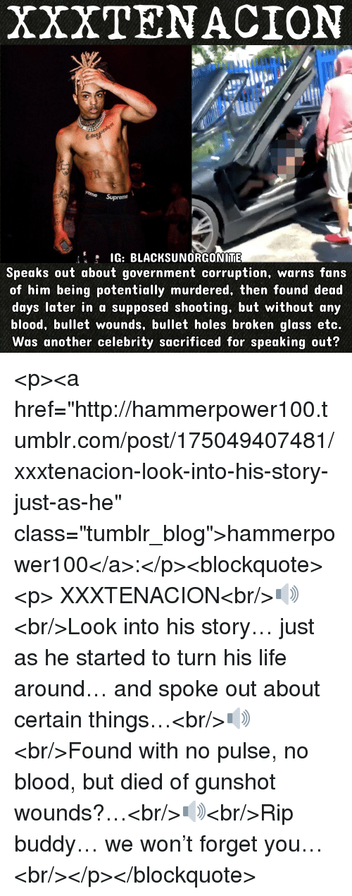 """Life, Tumblr, and Holes: XXXTENACION  G: BLACKSUNORGONIME  Speaks out about government corruption, warns fans  of him being potentially murdered, then found dead  days later in a supposed shooting, but without any  blood, bullet wounds, bullet holes broken glass etc.  Was another celebrity sacrificed for speaking out? <p><a href=""""http://hammerpower100.tumblr.com/post/175049407481/xxxtenacion-look-into-his-story-just-as-he"""" class=""""tumblr_blog"""">hammerpower100</a>:</p><blockquote><p>  XXXTENACION<br/>🔊<br/>Look into his story… just as he started to turn his life around… and spoke out about certain things…<br/>🔊<br/>Found with no pulse, no blood, but died of gunshot wounds?…<br/>🔊<br/>Rip buddy… we won't forget you…  <br/></p></blockquote>"""