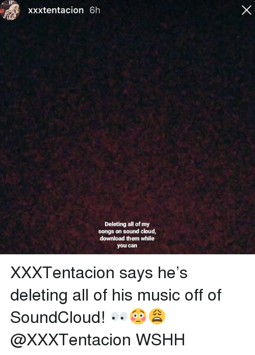 Memes, Music, and SoundCloud: xxxtentacion 6h  Deleting all of my  songs on sound cloud,  download them while  you can XXXTentacion says he's deleting all of his music off of SoundCloud! 👀😳😩 @XXXTentacion WSHH