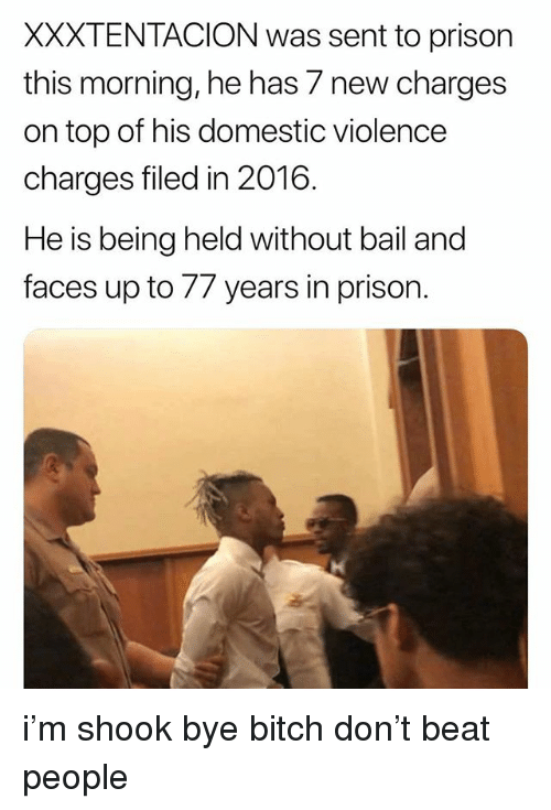 Bitch, Prison, and Domestic Violence: XXXTENTACION was sent to prison  this morning, he has 7 new charges  on top of his domestic violence  charges filed in 2016.  He is being held without bail andd  faces up to 77 years in prison i'm shook bye bitch don't beat people
